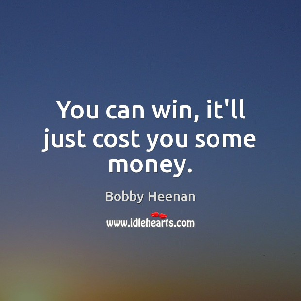 You can win, it'll just cost you some money. Bobby Heenan Picture Quote