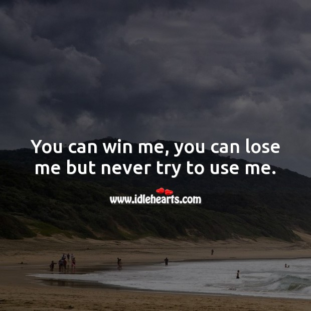 You can win me, you can lose me but never try to use me. Image