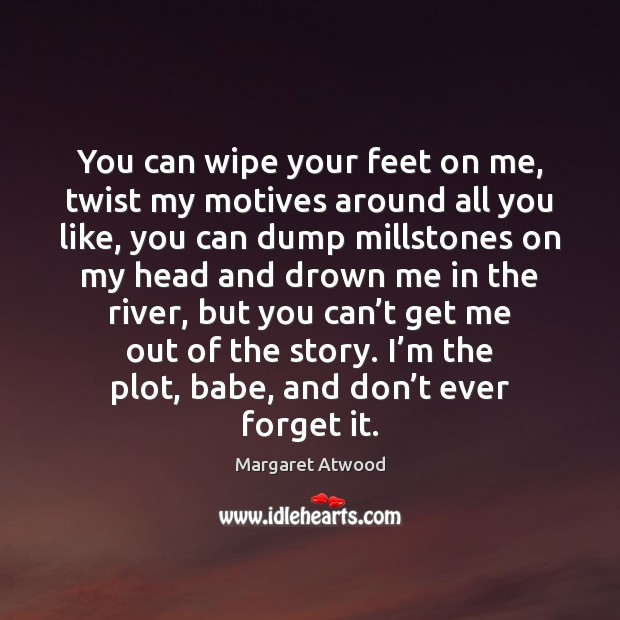 You can wipe your feet on me, twist my motives around all Margaret Atwood Picture Quote