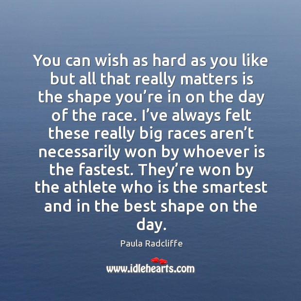 You can wish as hard as you like but all that really matters is the shape you're in on the day of the race. Image