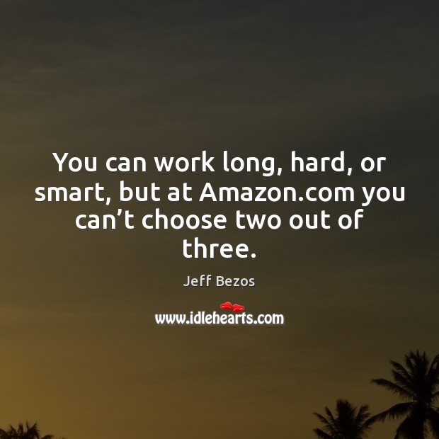 You can work long, hard, or smart, but at Amazon.com you can't choose two out of three. Jeff Bezos Picture Quote