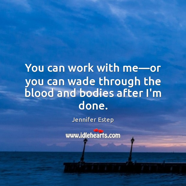 You can work with me—or you can wade through the blood and bodies after I'm done. Image