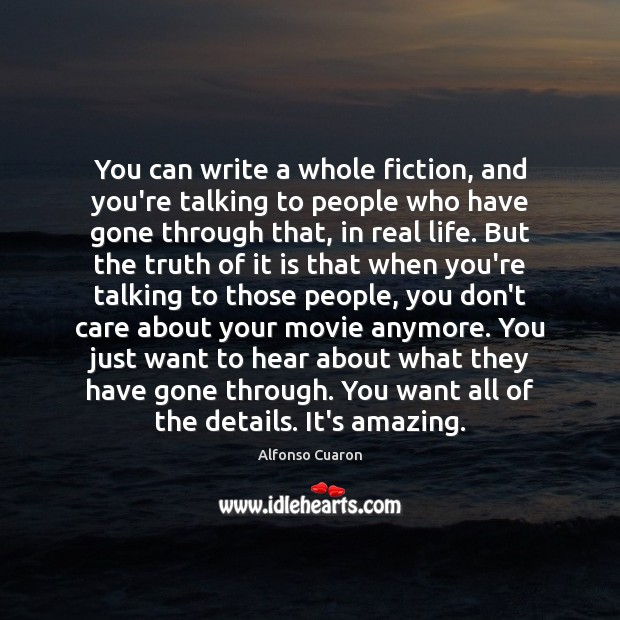 You can write a whole fiction, and you're talking to people who Alfonso Cuaron Picture Quote
