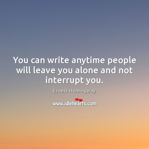You can write anytime people will leave you alone and not interrupt you. Image