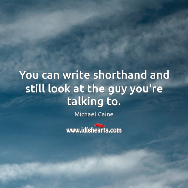 You can write shorthand and still look at the guy you're talking to. Image