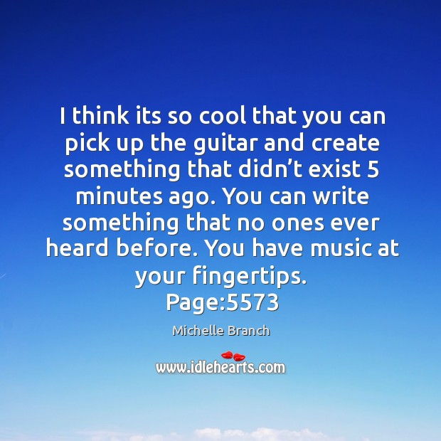 You can write something that no ones ever heard before. You have music at your fingertips. Michelle Branch Picture Quote