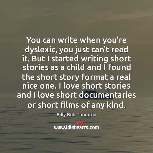 You can write when you're dyslexic, you just can't read it. But Billy Bob Thornton Picture Quote