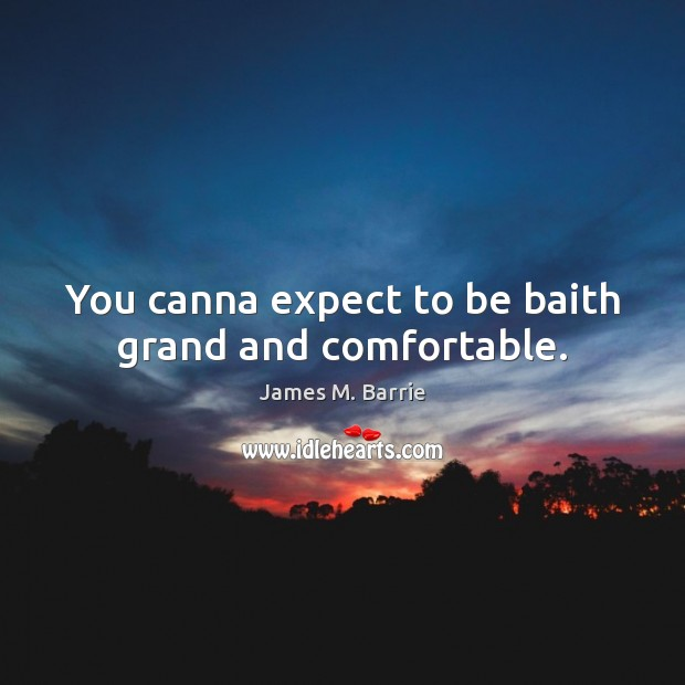 You canna expect to be baith grand and comfortable. James M. Barrie Picture Quote