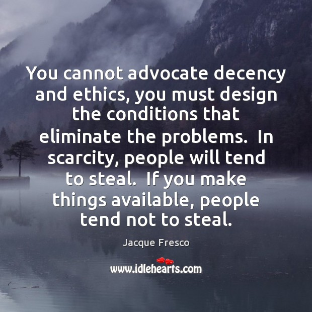 You cannot advocate decency and ethics, you must design the conditions that Design Quotes Image