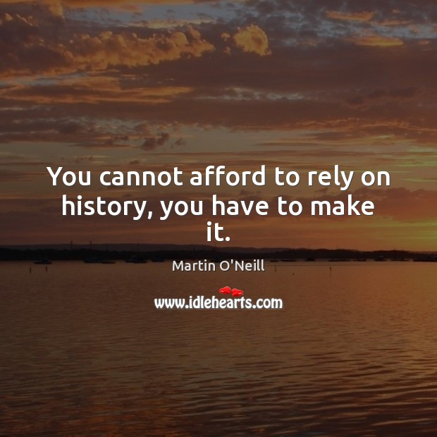 You cannot afford to rely on history, you have to make it. Image