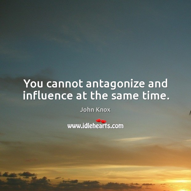 You cannot antagonize and influence at the same time. John Knox Picture Quote