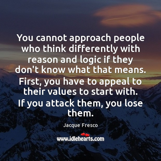 You cannot approach people who think differently with reason and logic if Image