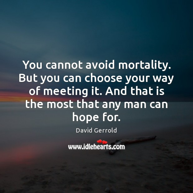 You cannot avoid mortality. But you can choose your way of meeting Image