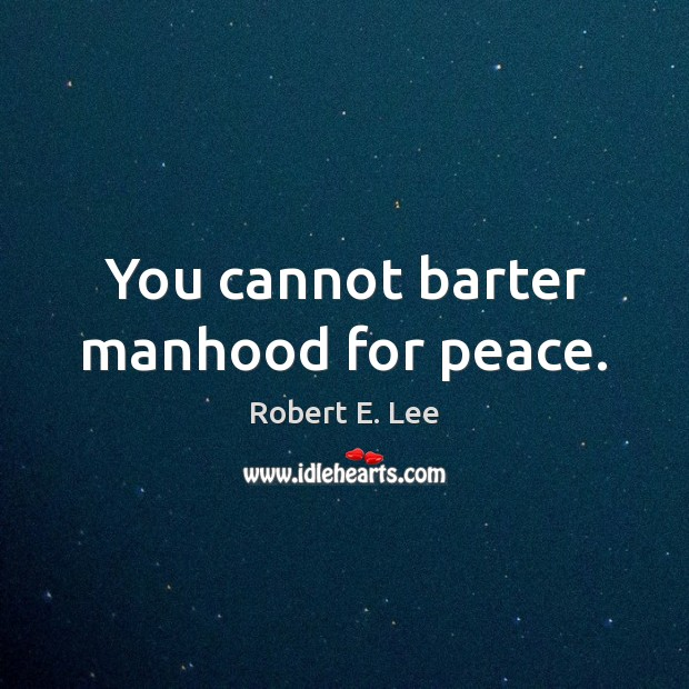 You cannot barter manhood for peace. Robert E. Lee Picture Quote