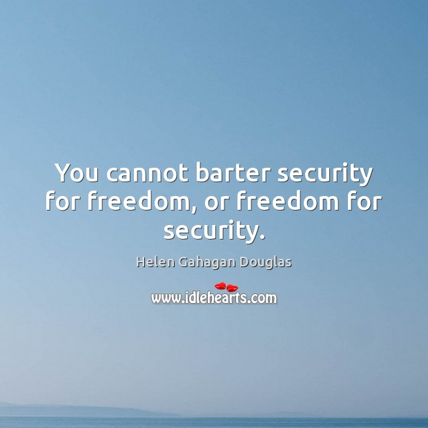 You cannot barter security for freedom, or freedom for security. Image