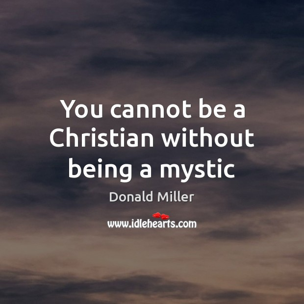 You cannot be a Christian without being a mystic Donald Miller Picture Quote