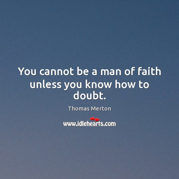You cannot be a man of faith unless you know how to doubt. Image