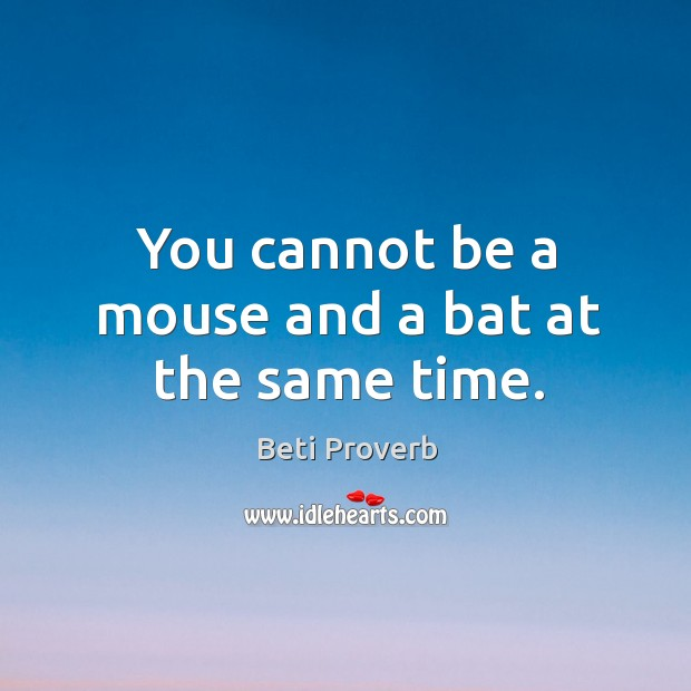 You cannot be a mouse and a bat at the same time. Beti Proverbs Image