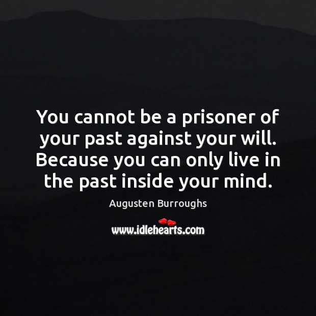 Image, You cannot be a prisoner of your past against your will. Because