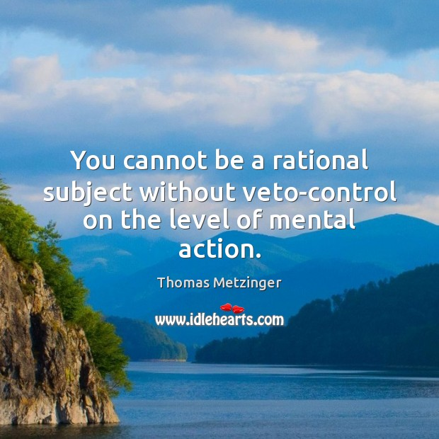 You cannot be a rational subject without veto-control on the level of mental action. Thomas Metzinger Picture Quote