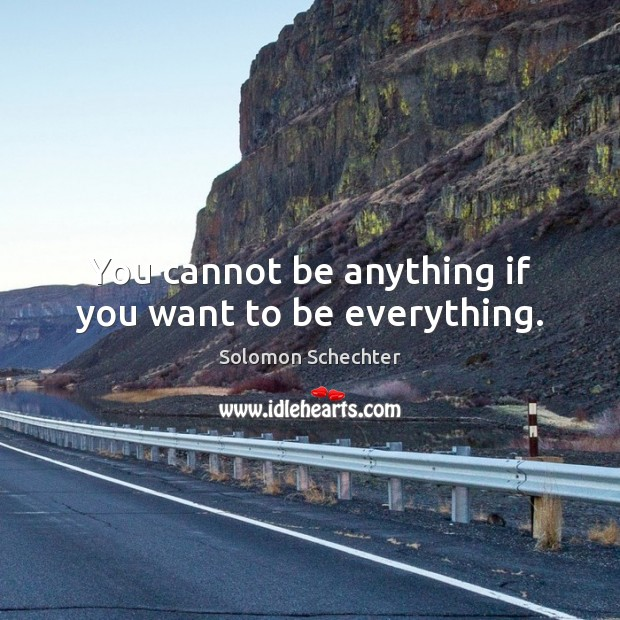 You cannot be anything if you want to be everything. Image