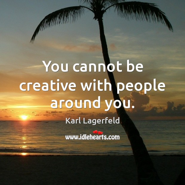 You cannot be creative with people around you. Image