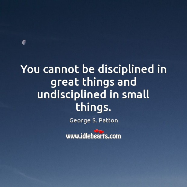 You cannot be disciplined in great things and undisciplined in small things. Image
