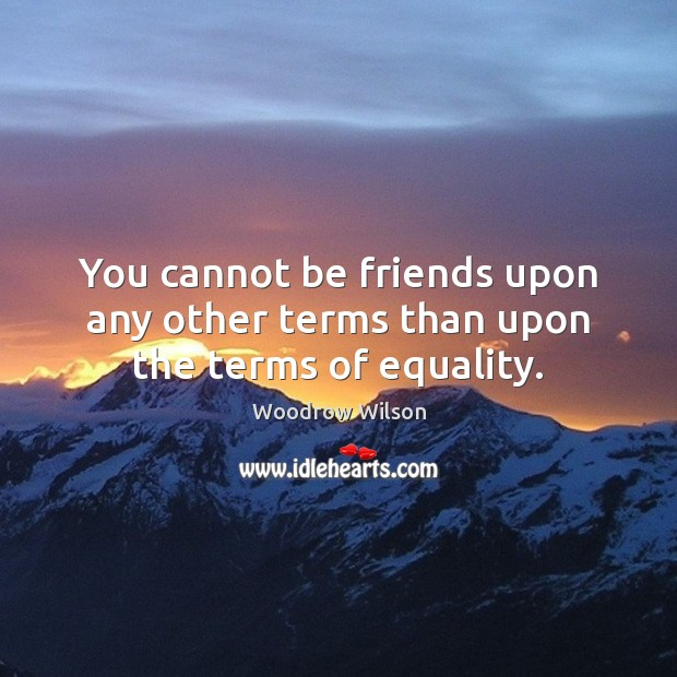 You cannot be friends upon any other terms than upon the terms of equality. Woodrow Wilson Picture Quote