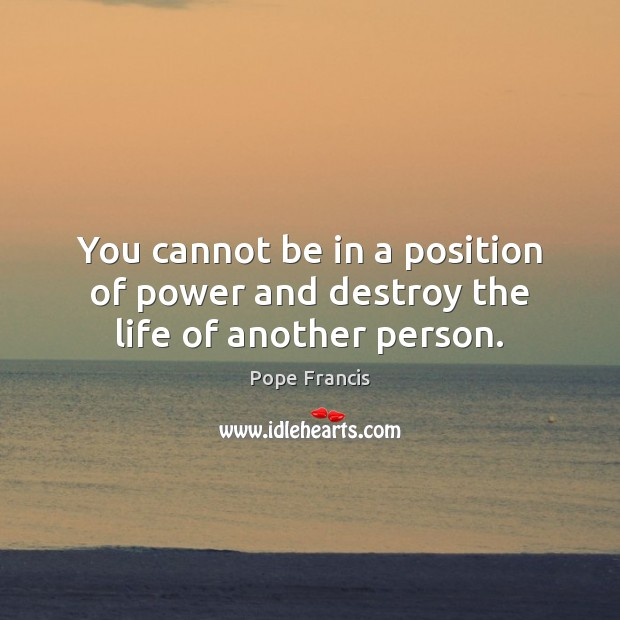 You cannot be in a position of power and destroy the life of another person. Image