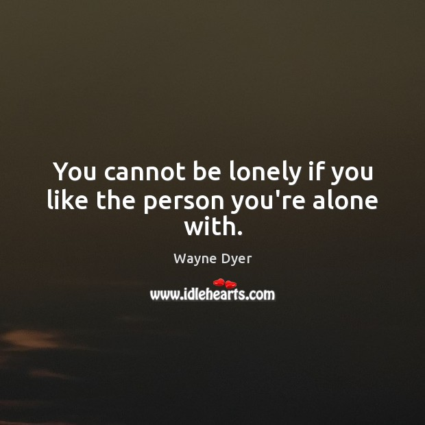 You cannot be lonely if you like the person you're alone with. Wayne Dyer Picture Quote