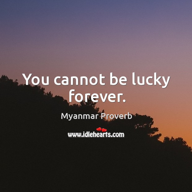 You cannot be lucky forever. Myanmar Proverbs Image