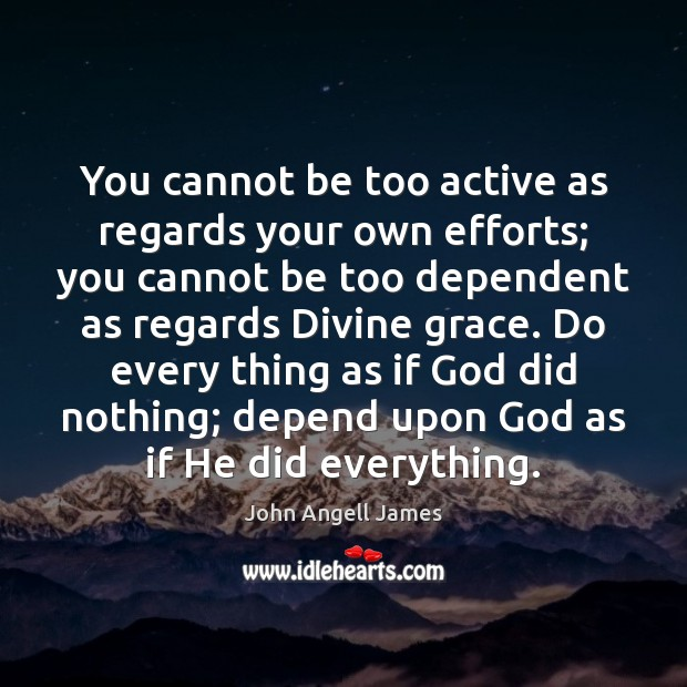 You cannot be too active as regards your own efforts; you cannot Image
