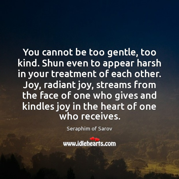 You cannot be too gentle, too kind. Shun even to appear harsh Image