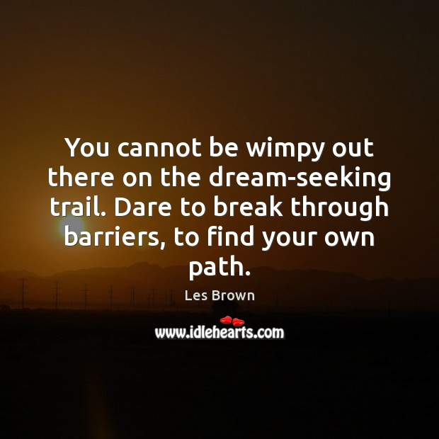 You cannot be wimpy out there on the dream-seeking trail. Dare to Les Brown Picture Quote