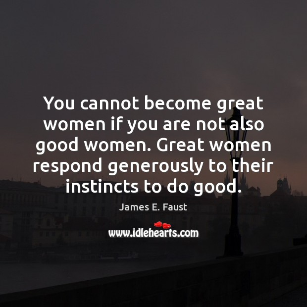 You cannot become great women if you are not also good women. James E. Faust Picture Quote