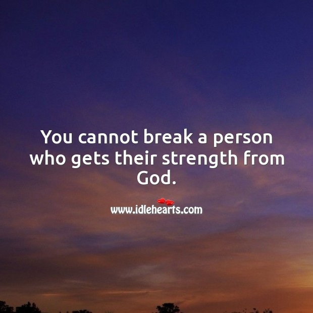 Image, You cannot break a person who gets their strength from God.