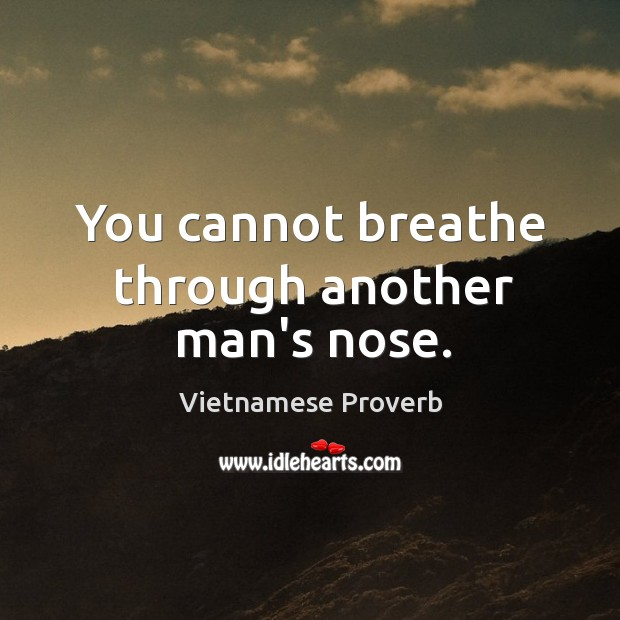 You cannot breathe through another man's nose. Vietnamese Proverbs Image
