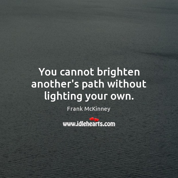 You cannot brighten another's path without lighting your own. Image