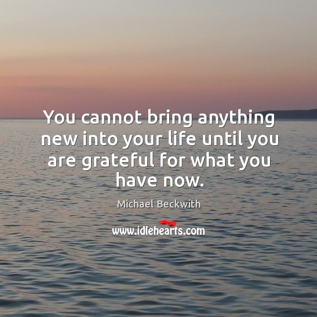 Image, You cannot bring anything new into your life until you are grateful for what you have now.