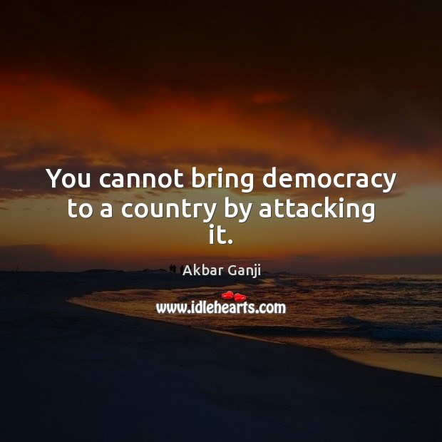 Image, You cannot bring democracy to a country by attacking it.