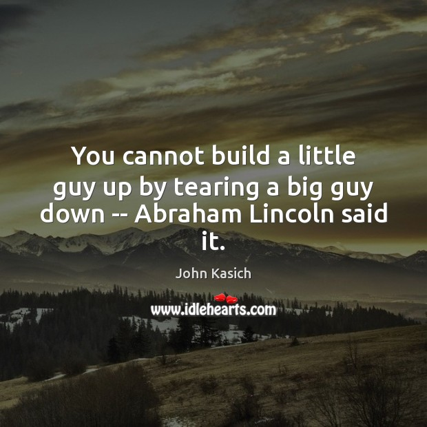 You cannot build a little guy up by tearing a big guy down — Abraham Lincoln said it. John Kasich Picture Quote