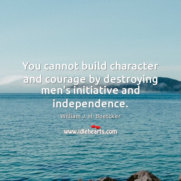 You cannot build character and courage by destroying men's initiative and independence. Image