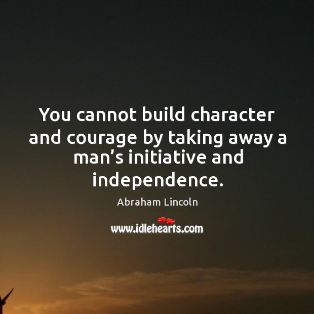 Image, You cannot build character and courage by taking away a man's initiative and independence.