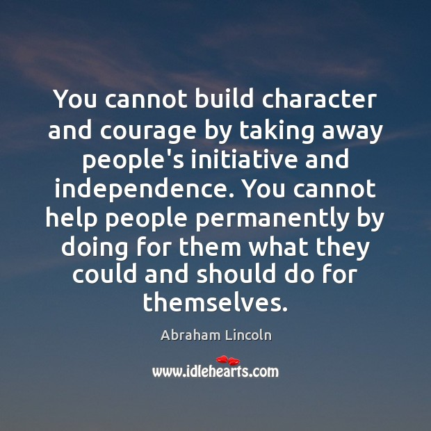 Image, You cannot build character and courage by taking away people's initiative and