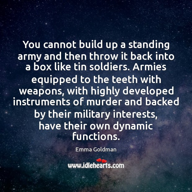 You cannot build up a standing army and then throw it back Emma Goldman Picture Quote