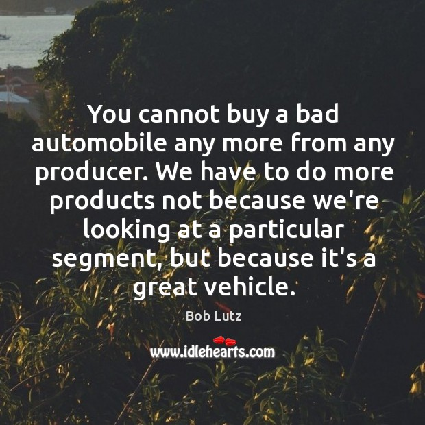 Image, You cannot buy a bad automobile any more from any producer. We