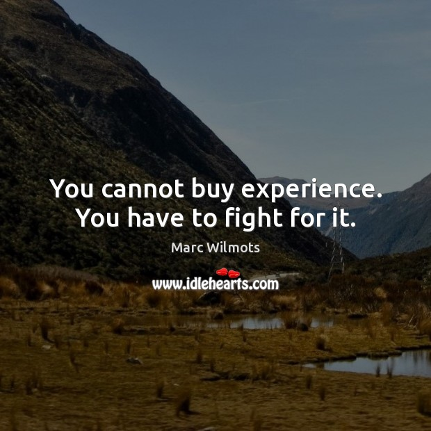 You cannot buy experience. You have to fight for it. Marc Wilmots Picture Quote