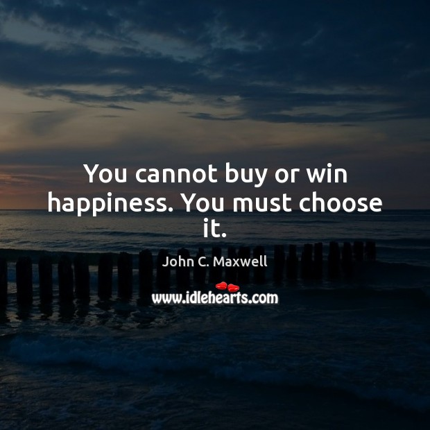 You cannot buy or win happiness. You must choose it. Image