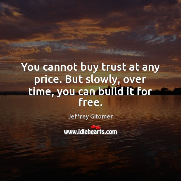 You cannot buy trust at any price. But slowly, over time, you can build it for free. Jeffrey Gitomer Picture Quote