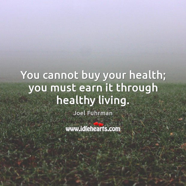 You cannot buy your health; you must earn it through healthy living. Image